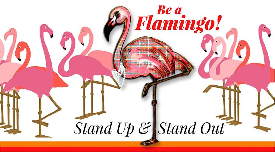 group of flamingos standing with text: Be a flamingo! Stand up and Stand Out!